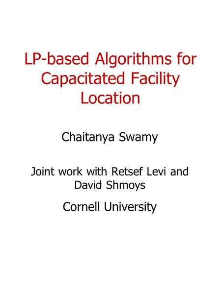 LP-based Algorithms for Capacitated Facility Location Chaitanya Swamy Joint work with Retsef Levi and David Shmoys Cornell University.