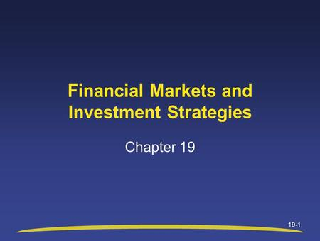 19-1 Financial Markets and Investment Strategies Chapter 19.