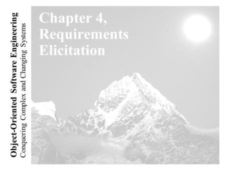 Conquering Complex and Changing Systems Object-Oriented Software Engineering Chapter 4, Requirements Elicitation.