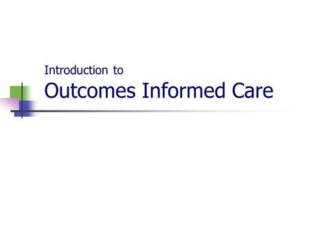 Introduction to Outcomes Informed Care. The content for this course is offered by A Collaborative Outcomes Resource Network (ACORN). https://www.psychoutcomes.org.