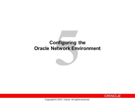 5 Copyright © 2007, Oracle. All rights reserved. Configuring the Oracle Network Environment.