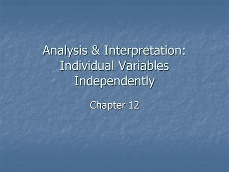 Analysis & Interpretation: Individual Variables Independently Chapter 12.