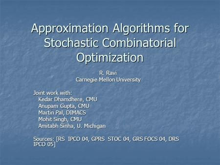 Approximation Algorithms for Stochastic Combinatorial Optimization R. Ravi Carnegie Mellon University Joint work with: Kedar Dhamdhere, CMU Kedar Dhamdhere,