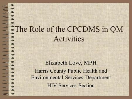 The Role of the CPCDMS in QM Activities Elizabeth Love, MPH Harris County Public Health and Environmental Services Department HIV Services Section.