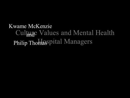 Culture Values and Mental Health Hospital Managers Kwame McKenzie and Philip Thomas.