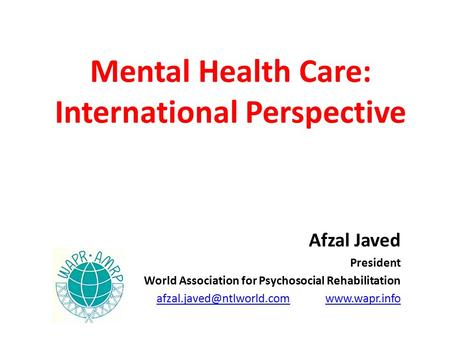 Mental Health Care: International Perspective Afzal Javed President World Association for Psychosocial Rehabilitation