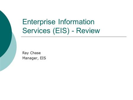 Enterprise Information Services (EIS) - Review Ray Chase Manager, EIS.