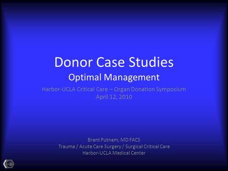 Donor Case Studies Optimal Management Harbor-UCLA Critical Care – Organ Donation Symposium April 12, 2010 Brant Putnam, MD FACS Trauma / Acute Care Surgery.