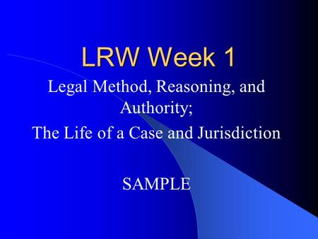 LRW Week 1 Legal Method, Reasoning, and Authority; The Life of a Case and Jurisdiction SAMPLE.