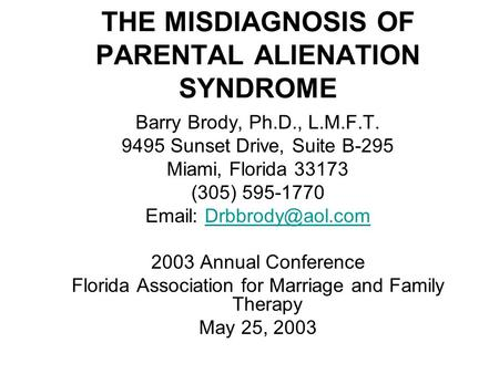 THE MISDIAGNOSIS OF PARENTAL ALIENATION SYNDROME Barry Brody, Ph.D., L.M.F.T. 9495 Sunset Drive, Suite B-295 Miami, Florida 33173 (305) 595-1770 Email: