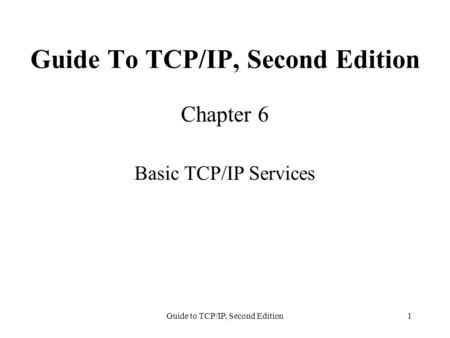 Guide to TCP/IP, Second Edition1 Guide To TCP/IP, Second Edition Chapter 6 Basic TCP/IP Services.