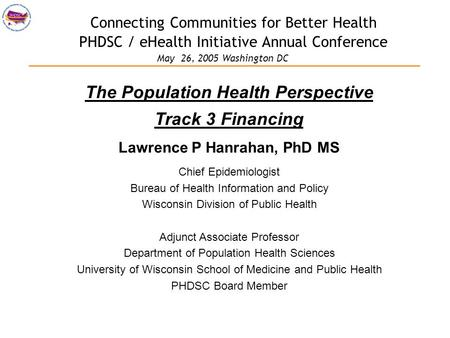 Connecting Communities for Better Health PHDSC / eHealth Initiative Annual Conference The Population Health Perspective Track 3 Financing Lawrence P Hanrahan,