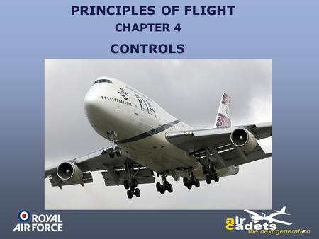 PRINCIPLES OF FLIGHT CONTROLS CHAPTER 4. CONTROLS TO MAKE THE AIRCRAFT DO WHAT THE PILOT REQUIRES, THE PILOT MUST HAVE A MEANS OF CONTROL OF THE AIRCRAFT.