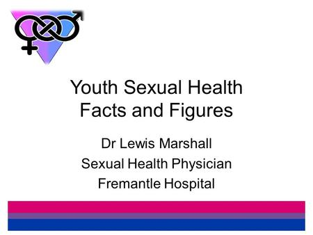 Youth Sexual Health Facts and Figures Dr Lewis Marshall Sexual Health Physician Fremantle Hospital.