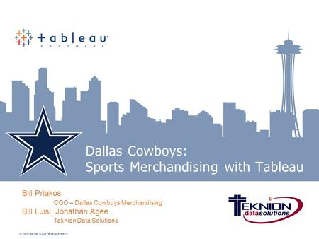 All rights reserved. © 2009 Tableau Software Inc. Dallas Cowboys: Sports Merchandising with Tableau Bill Priakos COO – Dallas Cowboys Merchandising Bill.