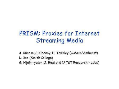 PRISM: Proxies for Internet Streaming Media J. Kurose, P. Shenoy, D. Towsley (UMass/Amherst) L. Gao (Smith College) G. Hjalmtysson, J. Rexford (AT&T Research.