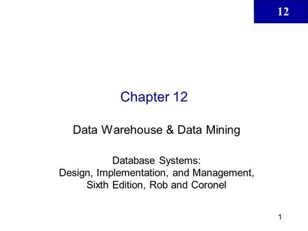 12 1 Chapter 12 Data Warehouse & Data Mining Database Systems: Design, Implementation, and Management, Sixth Edition, Rob and Coronel.