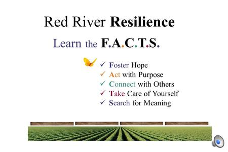 Red River Resilience Foster Hope Act with Purpose Connect with Others Take Care of Yourself Search for Meaning Learn the F.A.C.T.S.