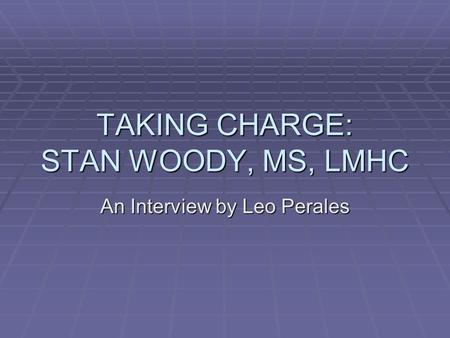 TAKING CHARGE: STAN WOODY, MS, LMHC An Interview by Leo Perales.