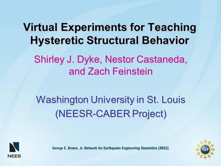 Virtual Experiments for Teaching Hysteretic Structural Behavior Shirley J. Dyke, Nestor Castaneda, and Zach Feinstein Washington University in St. Louis.