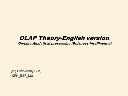 OLAP Theory-English version On-Line Analytical processing (Buisness Intelligence) [Ing.Skorkovský,CSc] KPH_ESF_MU.