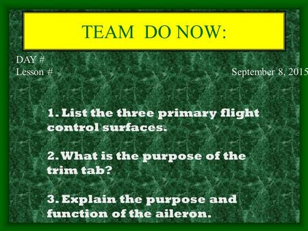 TEAM DO NOW: DAY # Lesson # September 8, 2015 1. List the three primary flight control surfaces. 2. What is the purpose of the trim tab? 3. Explain the.
