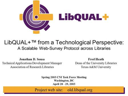 Project web site: old.libqual.org LibQUAL+™ from a Technological Perspective: A Scalable Web-Survey Protocol across Libraries Spring 2003 CNI Task Force.