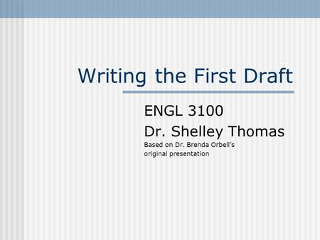 Writing the First Draft ENGL 3100 Dr. Shelley Thomas Based on Dr. Brenda Orbell's original presentation.