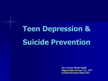 Teen Depression & Suicide Prevention Kern County Mental Health Meghan Boaz Alvarez, M.S., MFT Suicide Prevention Week 2013.