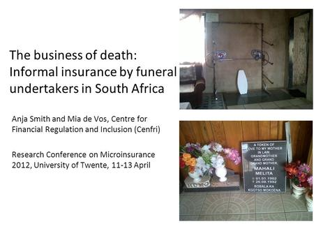 The business of death: Informal insurance by funeral undertakers in South Africa Anja Smith and Mia de Vos, Centre for Financial Regulation and Inclusion.