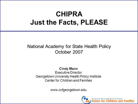 CHIPRA Just the Facts, PLEASE Cindy Mann Executive Director Georgetown University Health Policy Institute Center for Children and Families www.ccfgeorgetown.edu.
