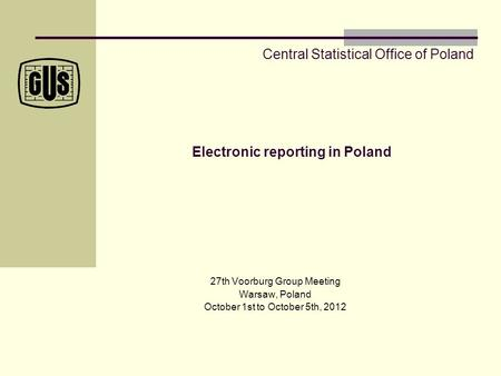 Electronic reporting in Poland 27th Voorburg Group Meeting Warsaw, Poland October 1st to October 5th, 2012 Central Statistical Office of Poland.