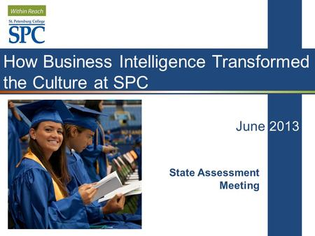 How Business Intelligence Transformed the Culture at SPC June 2013 State Assessment Meeting.
