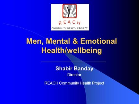 Shabir Banday Director REACH Community Health Project Men, Mental & Emotional Health/wellbeing.
