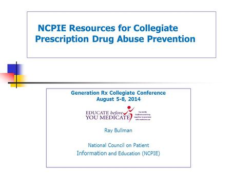 Generation Rx Collegiate Conference August 5-8, 2014 Ray Bullman National Council on Patient Information and Education (NCPIE) NCPIE Resources for Collegiate.
