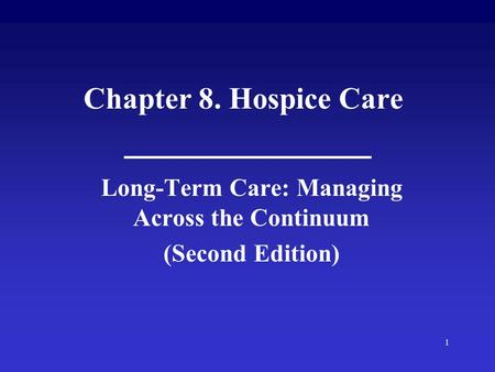 1 Chapter 8. Hospice Care Long-Term Care: Managing Across the Continuum (Second Edition)
