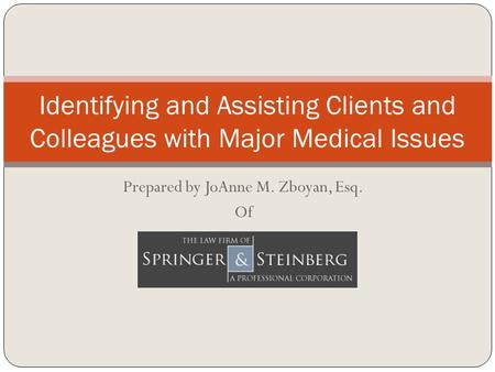 Prepared by JoAnne M. Zboyan, Esq. Of Identifying and Assisting Clients and Colleagues with Major Medical Issues.