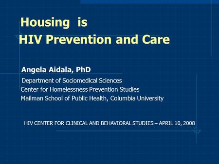 Housing is HIV Prevention and Care Angela Aidala, PhD Department of Sociomedical Sciences Center for Homelessness Prevention Studies Mailman School of.