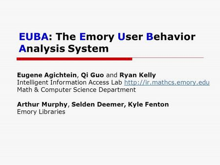 EUBA: The Emory User Behavior Analysis System Eugene Agichtein, Qi Guo and Ryan Kelly Intelligent Information Access Lab