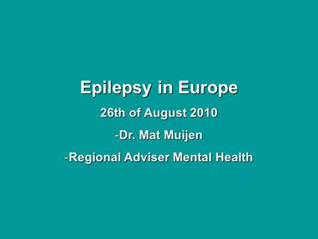 Epilepsy in Europe 26th of August 2010 -Dr. Mat Muijen -Regional Adviser Mental Health.