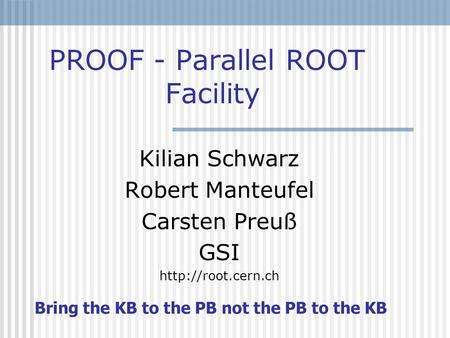 PROOF - Parallel ROOT Facility Kilian Schwarz Robert Manteufel Carsten Preuß GSI  Bring the KB to the PB not the PB to the KB.