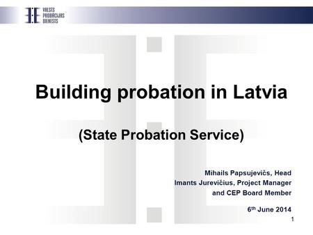 1 Building probation in Latvia (State Probation Service) Mihails Papsujevičs, Head Imants Jurevičius, Project Manager and CEP Board Member 6 th June 2014.