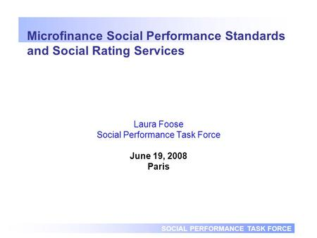 SOCIAL PERFORMANCE TASK FORCE Microfinance Social Performance Standards and Social Rating Services Laura Foose Social Performance Task Force June 19, 2008.