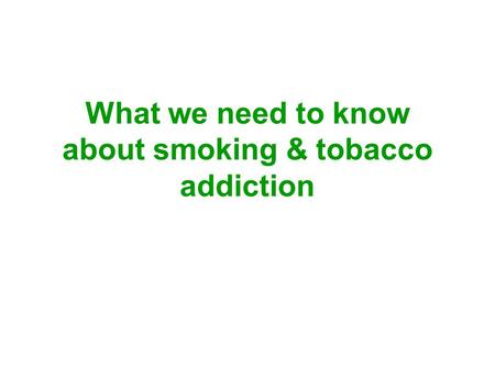 What we need to know about smoking & tobacco addiction.