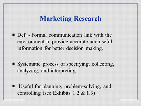 Marketing Research  Def. - Formal communication link with the environment to provide accurate and useful information for better decision making.  Systematic.