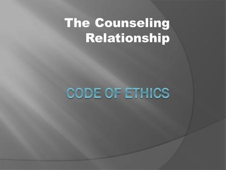 The Counseling Relationship. Counselor-Client Relationship  Counselors should value objectivity and maintain high standards.  Respect client dignity.