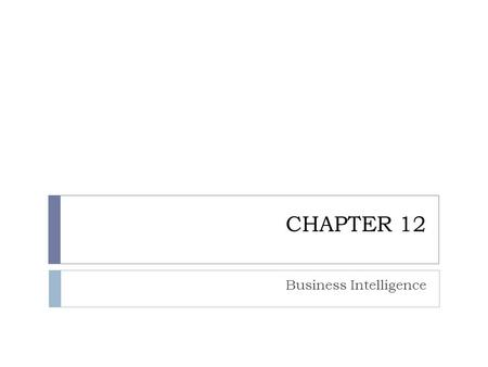 CHAPTER 12 Business Intelligence. CHAPTER OUTLINE 12.1 Managers and Decision Making 12.2 What Is Business Intelligence? 12.3 Business Intelligence Applications.