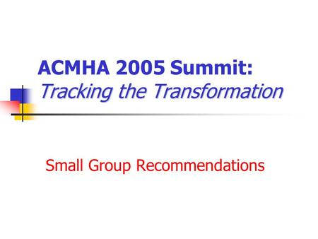 Tracking the Transformation ACMHA 2005 Summit: Tracking the Transformation Small Group Recommendations.