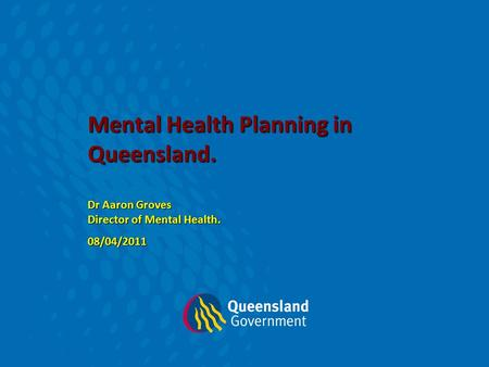 Mental Health Planning in Queensland. Dr Aaron Groves Director of Mental Health. 08/04/2011.