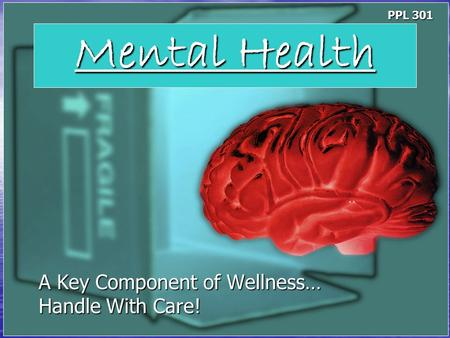 Mental Health A Key Component of Wellness… Handle With Care! PPL 301.